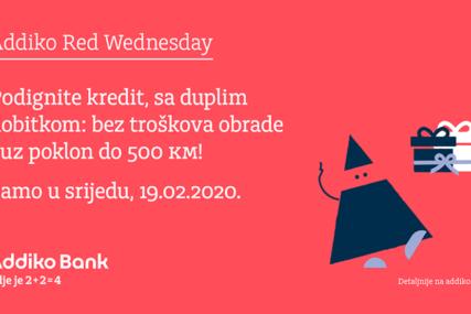 ADDIKO RED WEDNESDAY Podignite kredit sa duplim dobitkom, bez troškova obrade i uz poklon do 500 KM